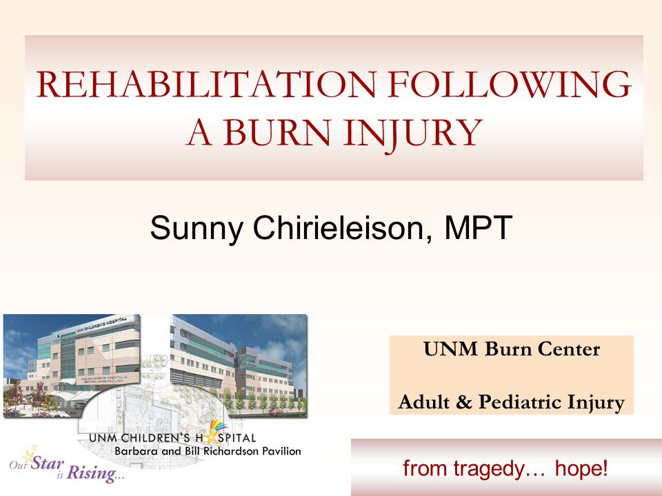 REHABILITATION FOLLOWING A BURN INJURY Sunny Chirieleison, MPT UNM Burn Center Adult & Pediatric Injury from tragedy… hope!