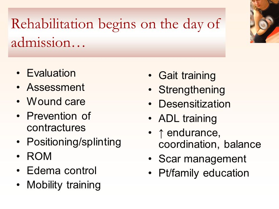 Rehabilitation begins on the day of admission… Evaluation Assessment Wound care Prevention of contractures Positioning/splinting ROM Edema control Mobility training Gait training Strengthening Desensitization ADL training ↑ endurance, coordination, balance Scar management Pt/family education