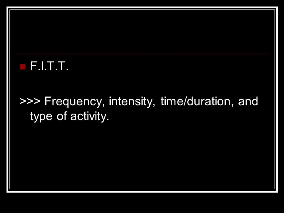 F.I.T.T. >>> Frequency, intensity, time/duration, and type of activity.