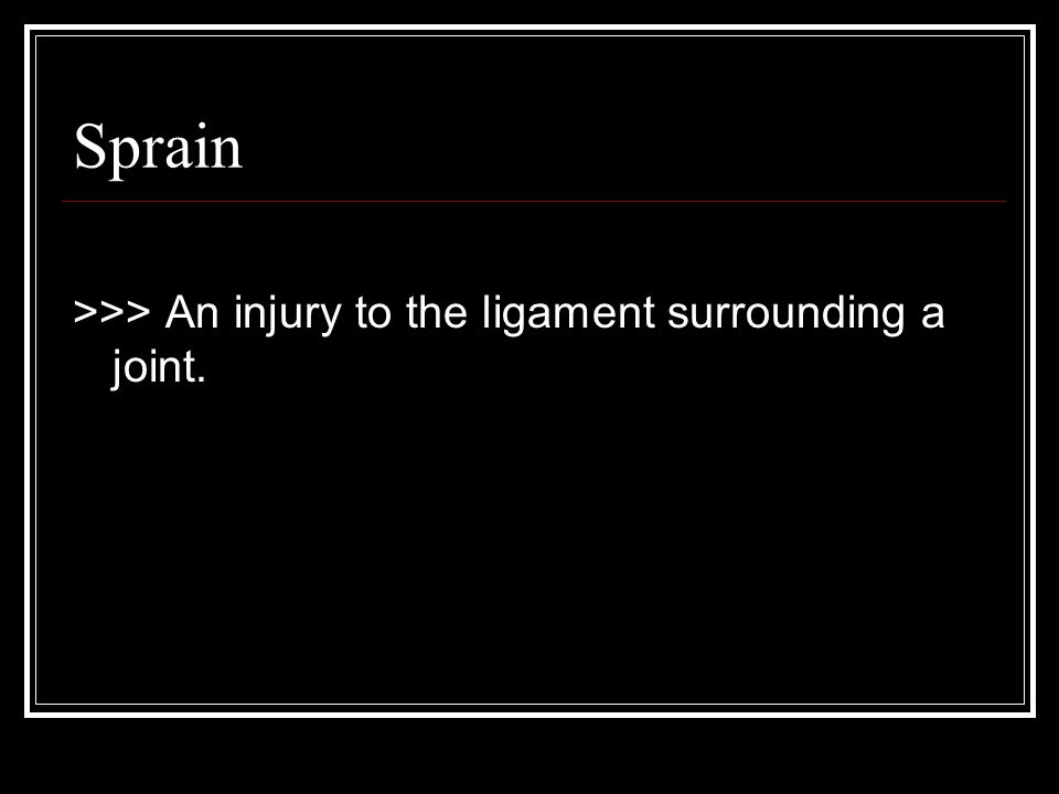 Sprain >>> An injury to the ligament surrounding a joint.