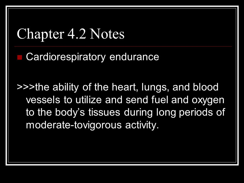 Chapter 4.2 Notes Cardiorespiratory endurance >>>the ability of the heart, lungs, and blood vessels to utilize and send fuel and oxygen to the body's tissues during long periods of moderate-tovigorous activity.
