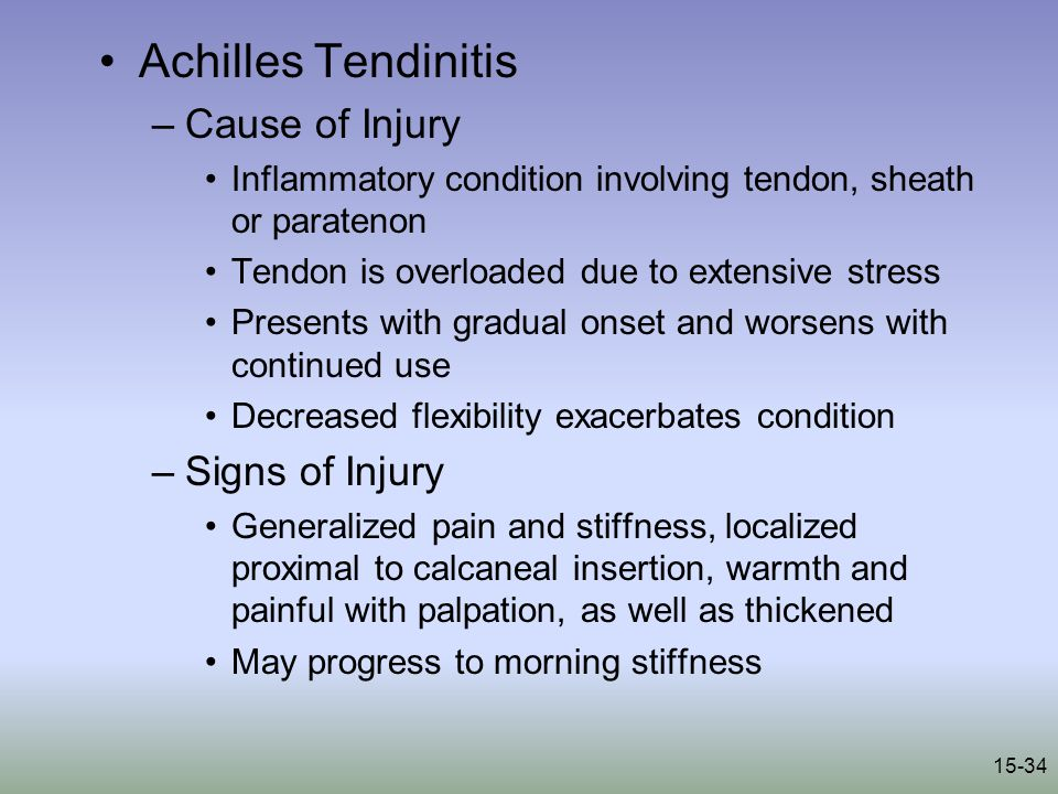 15-34 Achilles Tendinitis –Cause of Injury Inflammatory condition involving tendon, sheath or paratenon Tendon is overloaded due to extensive stress Presents with gradual onset and worsens with continued use Decreased flexibility exacerbates condition –Signs of Injury Generalized pain and stiffness, localized proximal to calcaneal insertion, warmth and painful with palpation, as well as thickened May progress to morning stiffness