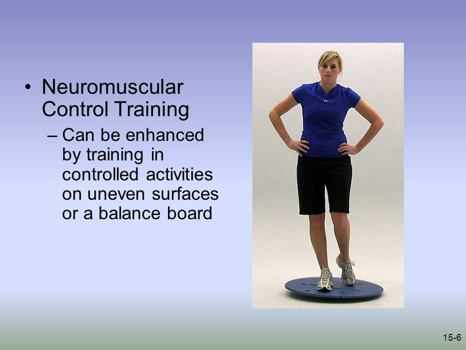 15-6 Neuromuscular Control Training –Can be enhanced by training in controlled activities on uneven surfaces or a balance board