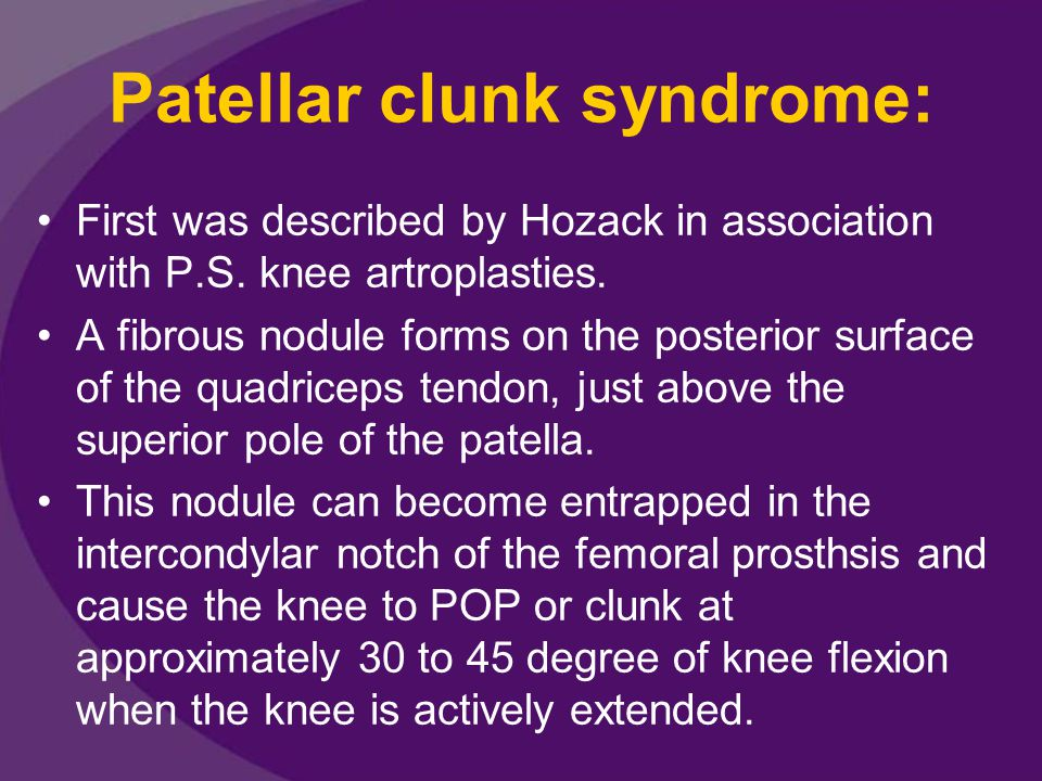Patellar clunk syndrome: First was described by Hozack in association with P.S.