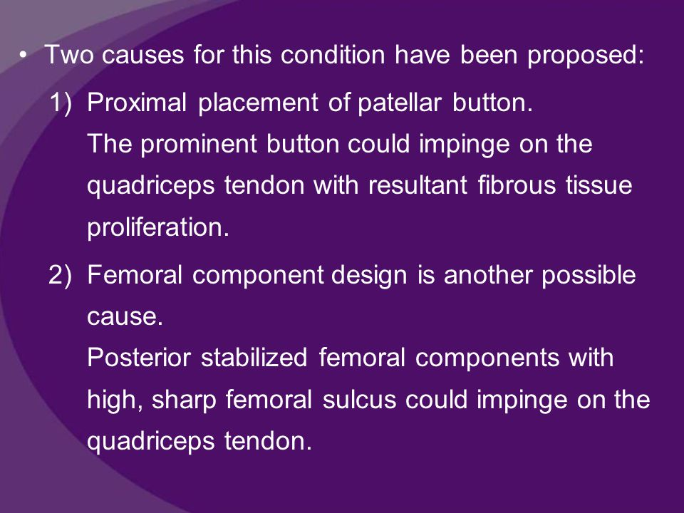 Two causes for this condition have been proposed: 1)Proximal placement of patellar button.