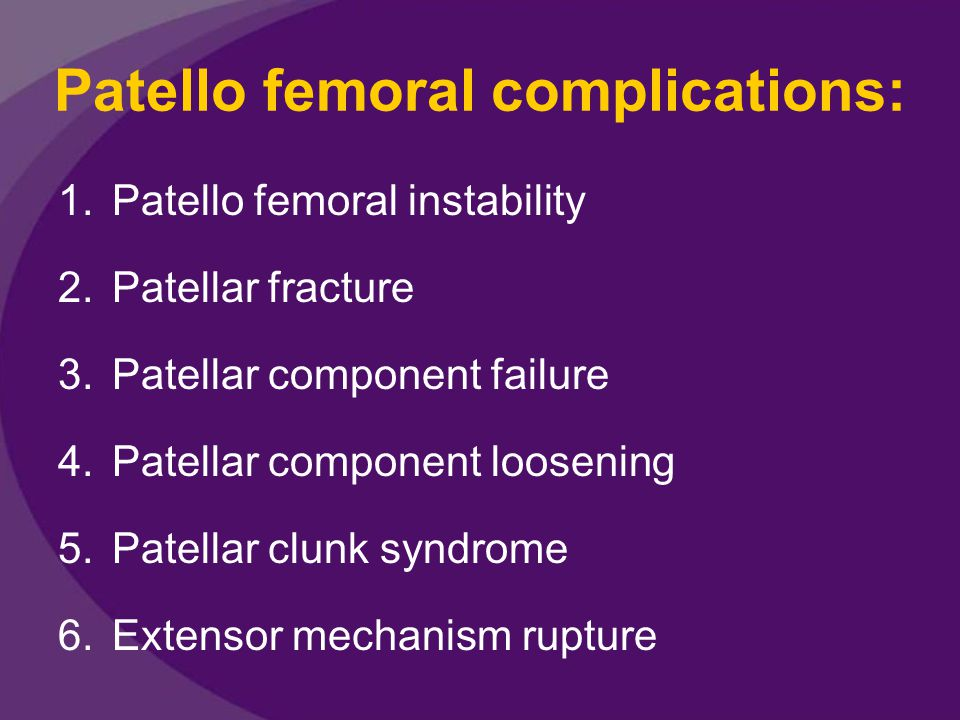 Patellar component failure Metal – backed patellar components failed by various mechanism: 1)Fatigue fracture of metal base plate 2)Delamination of the polyethylene 3)Failure of the ingrowth interface 4)Wear in areas of thin polyethylene Clinically, the onset of a knee effusion, patello femoral crepitus or audible squeaking and scraping suggest component failure.