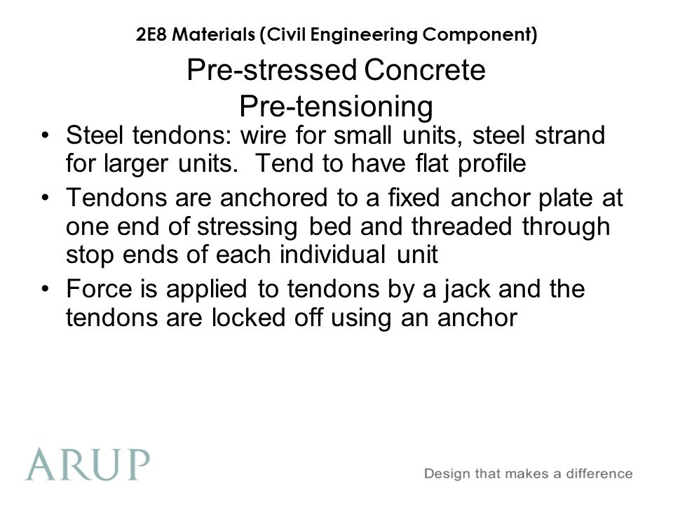2E8 Materials (Civil Engineering Component) Pre-stressed Concrete Pre-tensioning Steel tendons: wire for small units, steel strand for larger units. T