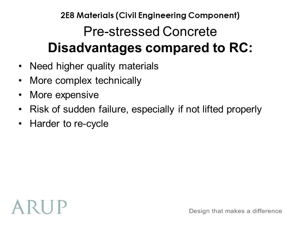 2E8 Materials (Civil Engineering Component) Pre-stressed Concrete Disadvantages compared to RC: Need higher quality materials More complex technically