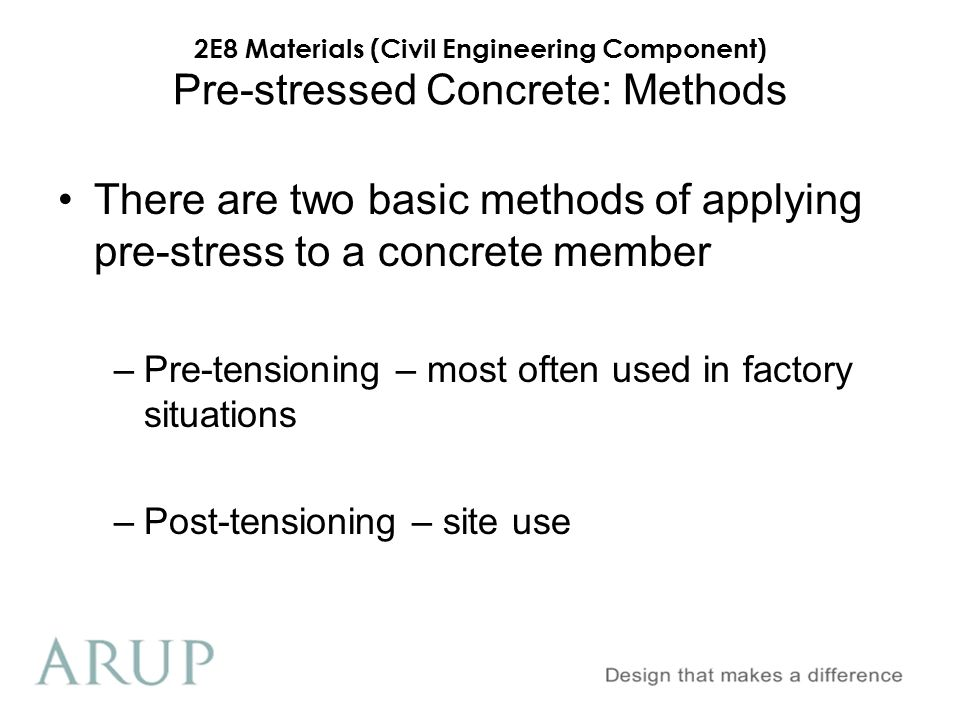 2E8 Materials (Civil Engineering Component) Pre-stressed Concrete: Methods There are two basic methods of applying pre-stress to a concrete member –Pr