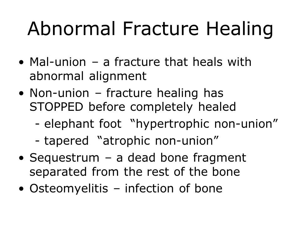 Abnormal Fracture Healing Mal-union – a fracture that heals with abnormal alignment Non-union – fracture healing has STOPPED before completely healed - elephant foot hypertrophic non-union - tapered atrophic non-union Sequestrum – a dead bone fragment separated from the rest of the bone Osteomyelitis – infection of bone