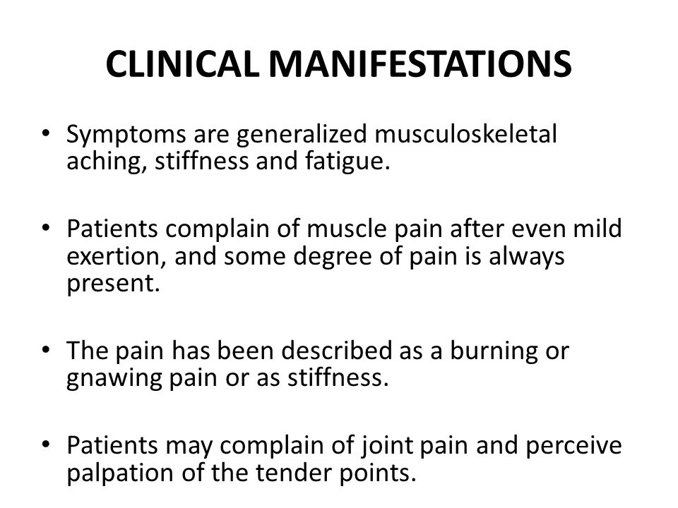CLINICAL MANIFESTATIONS Symptoms are generalized musculoskeletal aching, stiffness and fatigue. Patients complain of muscle pain after even mild exert