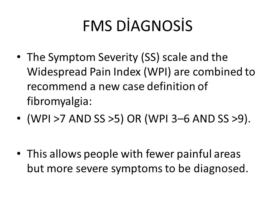 FMS DİAGNOSİS The Symptom Severity (SS) scale and the Widespread Pain Index (WPI) are combined to recommend a new case definition of fibromyalgia: (WP