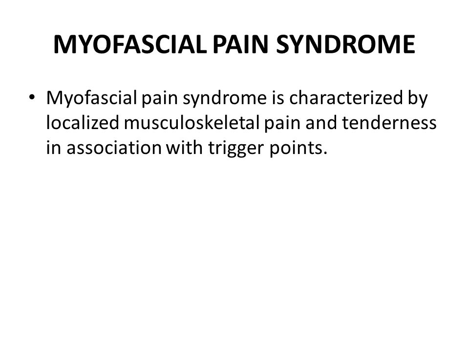MYOFASCIAL PAIN SYNDROME Myofascial pain syndrome is characterized by localized musculoskeletal pain and tenderness in association with trigger points.