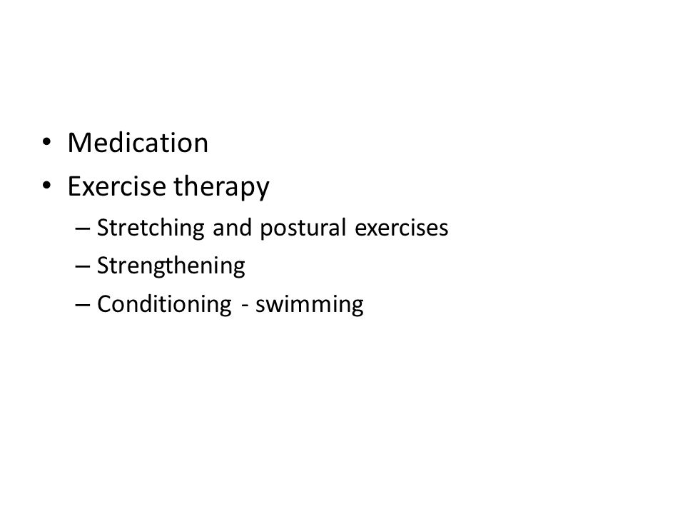 Medication Exercise therapy – Stretching and postural exercises – Strengthening – Conditioning - swimming