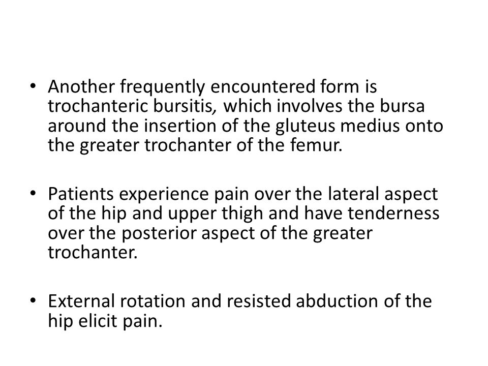 Another frequently encountered form is trochanteric bursitis, which involves the bursa around the insertion of the gluteus medius onto the greater tro