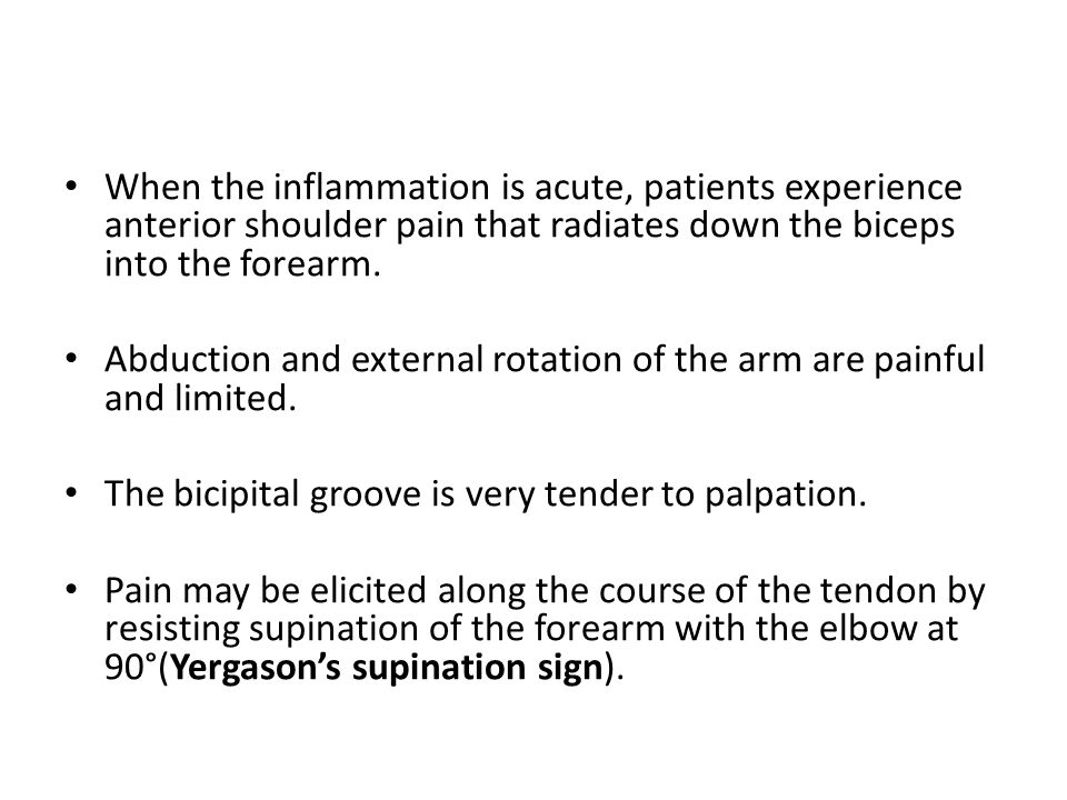 When the inflammation is acute, patients experience anterior shoulder pain that radiates down the biceps into the forearm. Abduction and external rota