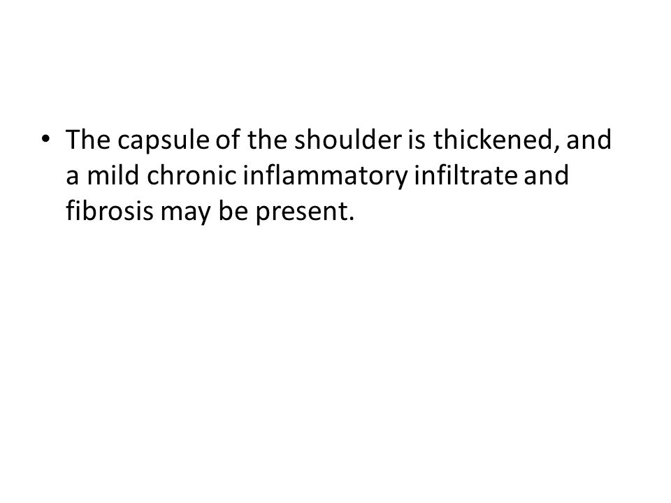 The capsule of the shoulder is thickened, and a mild chronic inflammatory infiltrate and fibrosis may be present.