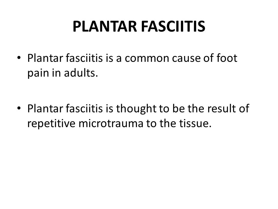 PLANTAR FASCIITIS Plantar fasciitis is a common cause of foot pain in adults. Plantar fasciitis is thought to be the result of repetitive microtrauma