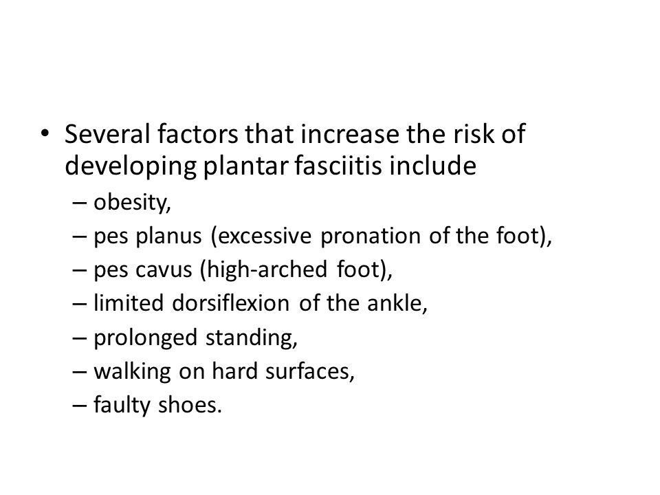 Several factors that increase the risk of developing plantar fasciitis include – obesity, – pes planus (excessive pronation of the foot), – pes cavus