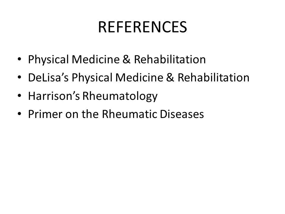 REFERENCES Physical Medicine & Rehabilitation DeLisa's Physical Medicine & Rehabilitation Harrison's Rheumatology Primer on the Rheumatic Diseases