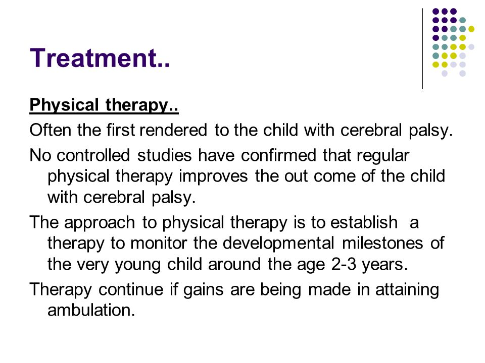 Treatment..Physical therapy.. Often the first rendered to the child with cerebral palsy.