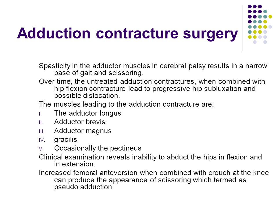 Adduction contracture surgery Spasticity in the adductor muscles in cerebral palsy results in a narrow base of gait and scissoring.