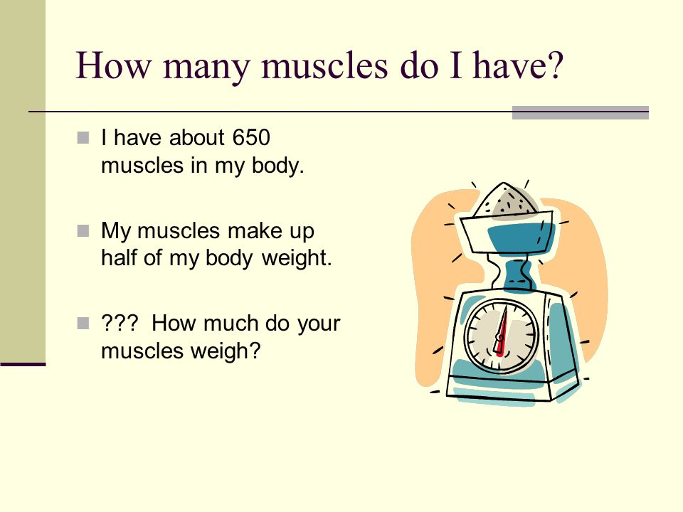 How many muscles do I have.I have about 650 muscles in my body.