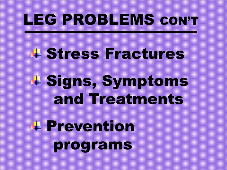 LEG PROBLEMS CON'T Stress Fractures Signs, Symptoms and Treatments Prevention programs