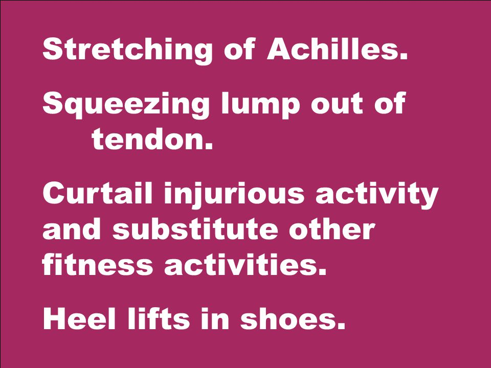 Stretching of Achilles. Squeezing lump out of tendon.
