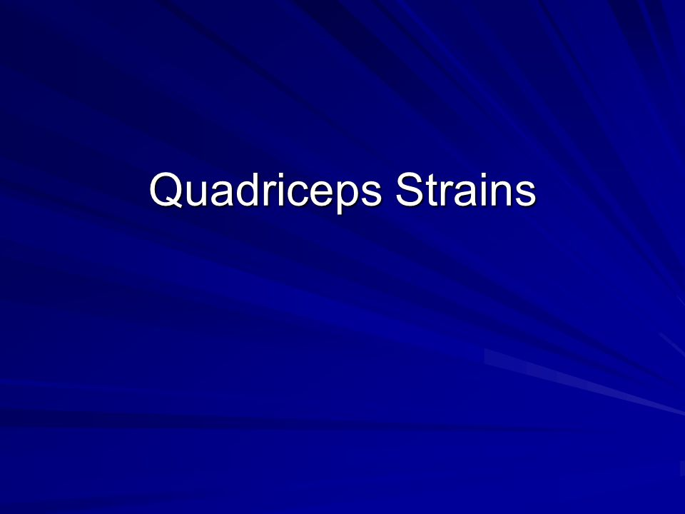 For More Information http://www.injuryupdate.com.au/quadrice ps_strain.htm http://www.injuryupdate.com.au/quadrice ps_strain.htm http://www.sportsinjuryclinic.net/cyberthe rapist/front/frontthigh/quadstrain.htm http://www.sportsinjuryclinic.net/cyberthe rapist/front/frontthigh/quadstrain.htm http://www.worldortho.com/oxsportsmed/ chapt11.html#part5 http://www.worldortho.com/oxsportsmed/ chapt11.html#part5 http://www.mdadvice.com/library/sport/sp ort183.html http://www.mdadvice.com/library/sport/sp ort183.html