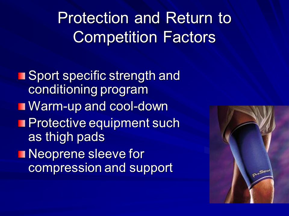 Protection and Return to Competition Factors Sport specific strength and conditioning program Warm-up and cool-down Protective equipment such as thigh pads Neoprene sleeve for compression and support