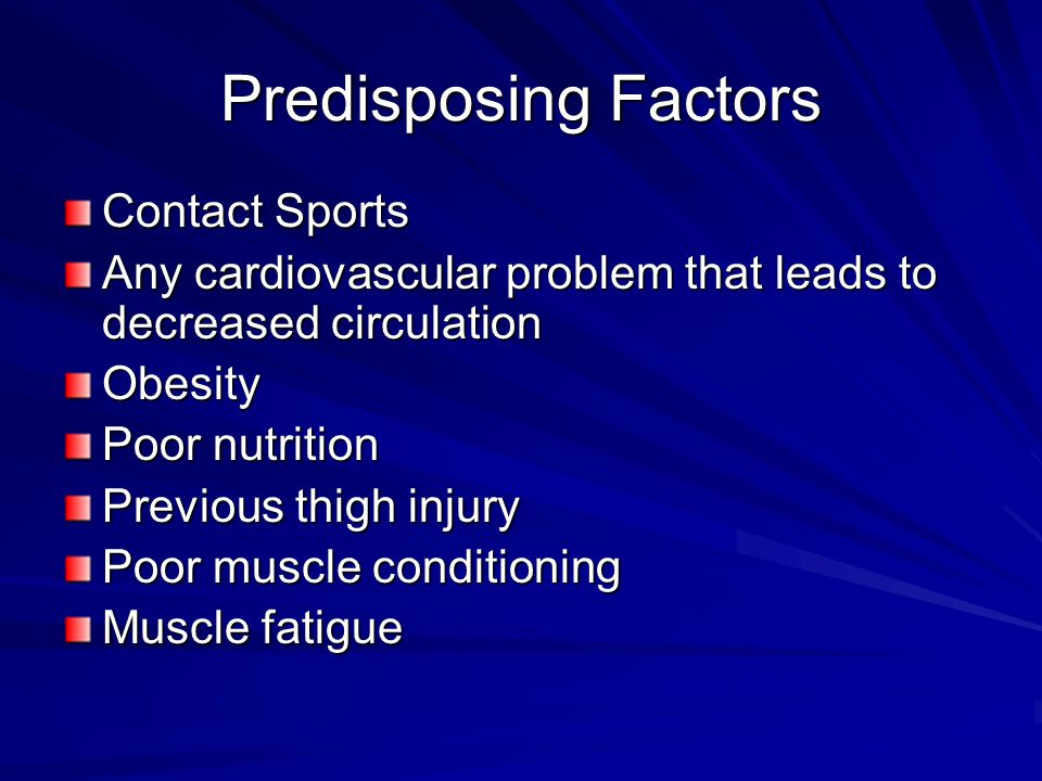 Predisposing Factors Contact Sports Any cardiovascular problem that leads to decreased circulation Obesity Poor nutrition Previous thigh injury Poor m