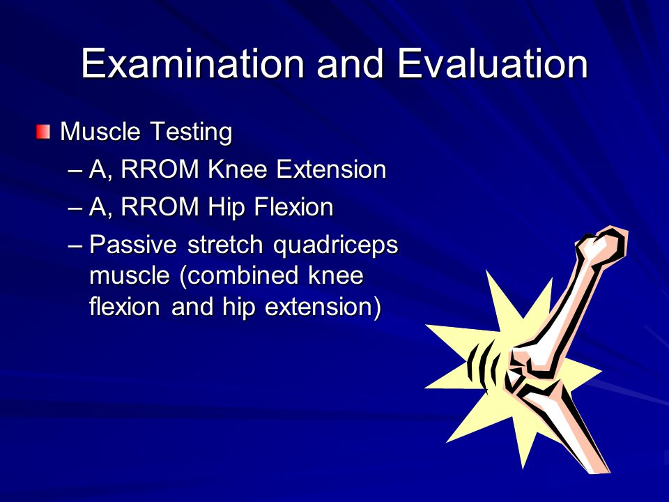 Examination and Evaluation Muscle Testing –A, RROM Knee Extension –A, RROM Hip Flexion –Passive stretch quadriceps muscle (combined knee flexion and hip extension)