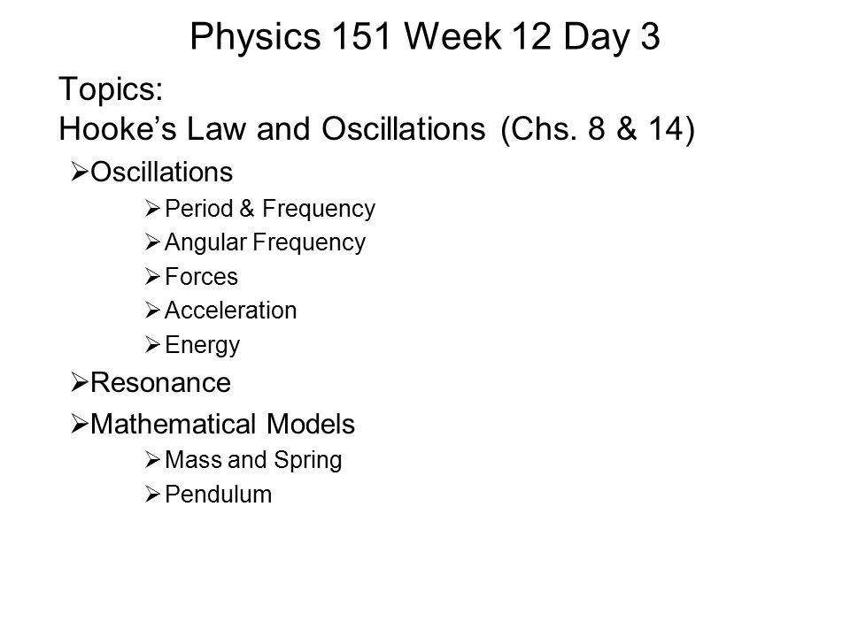 Physics 151 Week 12 Day 3 Topics: Hooke's Law and Oscillations (Chs. 8 & 14)  Oscillations  Period & Frequency  Angular Frequency  Forces  Accele