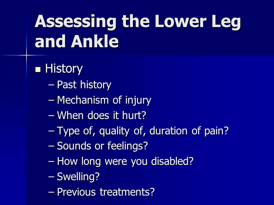 Assessing the Lower Leg and Ankle History History –Past history –Mechanism of injury –When does it hurt? –Type of, quality of, duration of pain? –Soun
