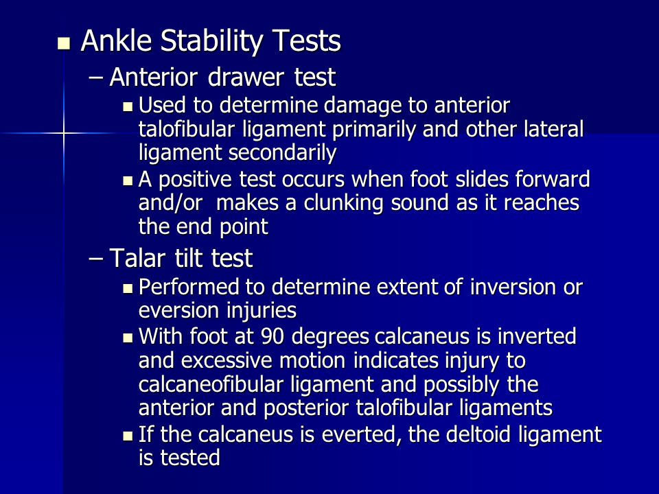 Ankle Stability Tests Ankle Stability Tests –Anterior drawer test Used to determine damage to anterior talofibular ligament primarily and other latera