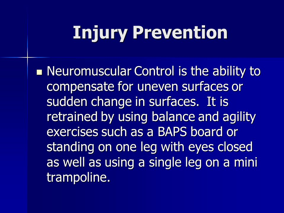 Injury Prevention Neuromuscular Control is the ability to compensate for uneven surfaces or sudden change in surfaces. It is retrained by using balanc