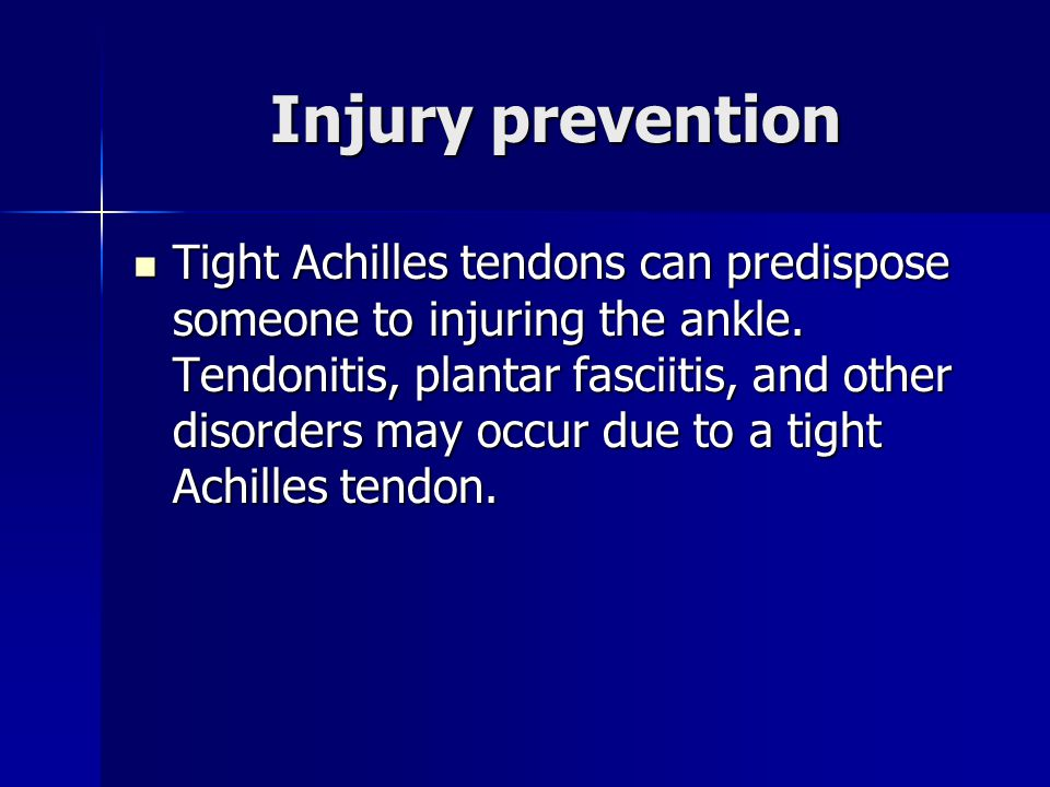 Injury prevention Tight Achilles tendons can predispose someone to injuring the ankle. Tendonitis, plantar fasciitis, and other disorders may occur du