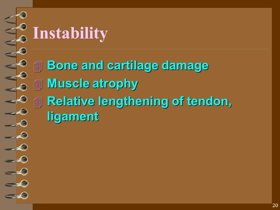 20 Instability 4 Bone and cartilage damage 4 Muscle atrophy 4 Relative lengthening of tendon, ligament
