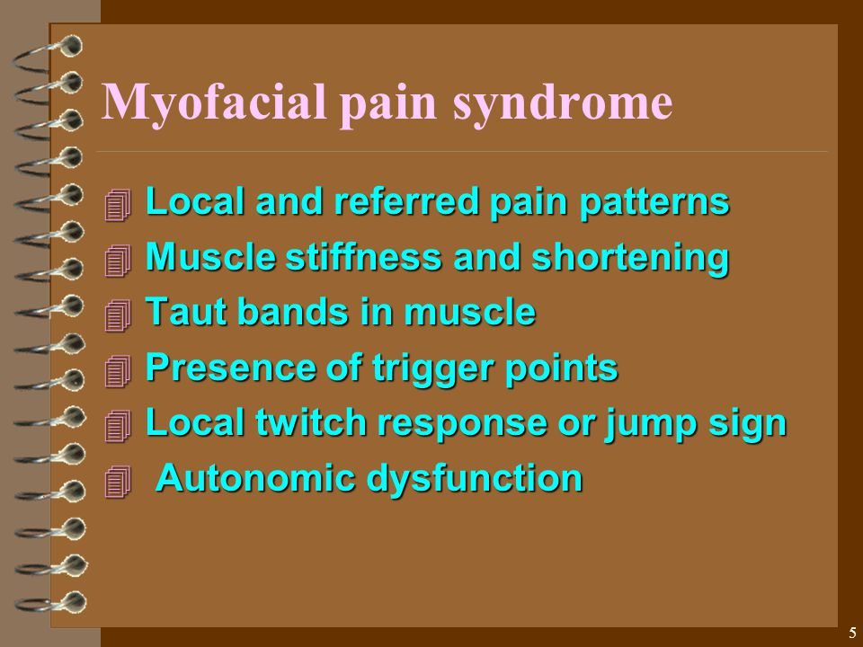 5 Myofacial pain syndrome 4 Local and referred pain patterns 4 Muscle stiffness and shortening 4 Taut bands in muscle 4 Presence of trigger points 4 Local twitch response or jump sign 4 Autonomic dysfunction