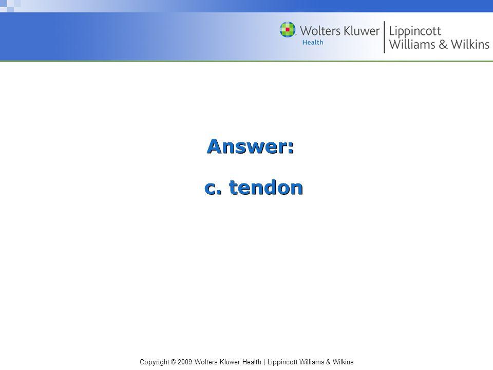 Copyright © 2009 Wolters Kluwer Health | Lippincott Williams & Wilkins Answer: c. tendon