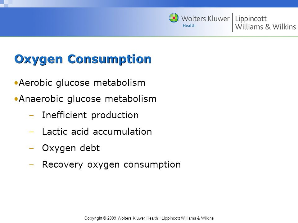 Copyright © 2009 Wolters Kluwer Health | Lippincott Williams & Wilkins Oxygen Consumption Aerobic glucose metabolism Anaerobic glucose metabolism –Inefficient production –Lactic acid accumulation –Oxygen debt –Recovery oxygen consumption