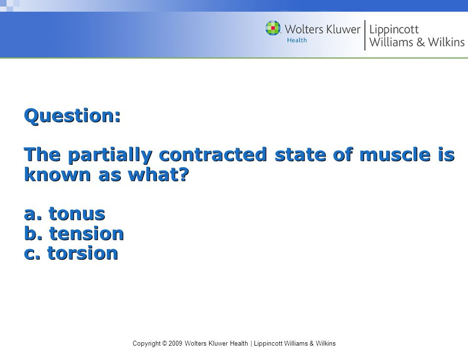 Copyright © 2009 Wolters Kluwer Health | Lippincott Williams & Wilkins Question: The partially contracted state of muscle is known as what.
