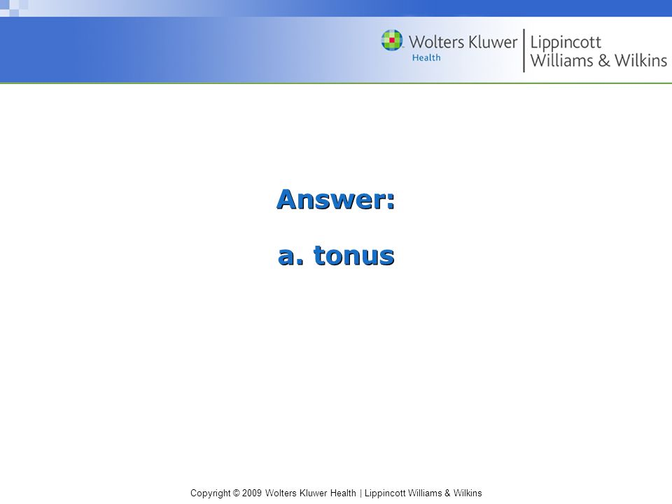 Copyright © 2009 Wolters Kluwer Health | Lippincott Williams & Wilkins Answer: a. tonus