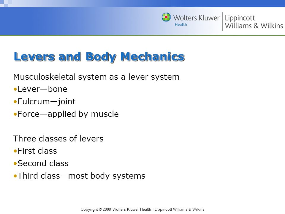 Copyright © 2009 Wolters Kluwer Health | Lippincott Williams & Wilkins Levers and Body Mechanics Musculoskeletal system as a lever system Lever—bone Fulcrum—joint Force—applied by muscle Three classes of levers First class Second class Third class—most body systems
