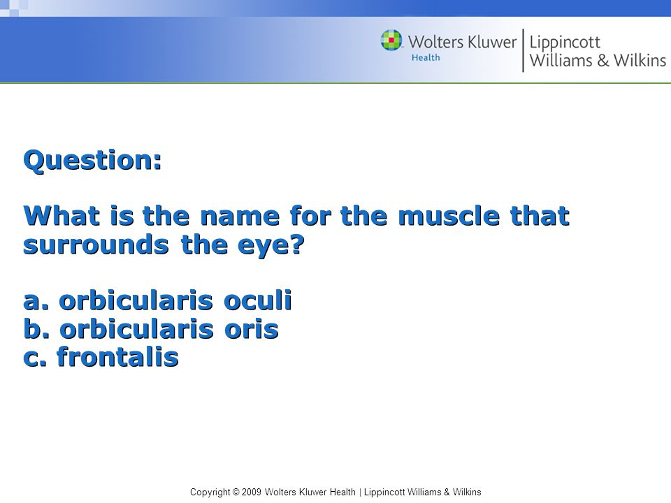 Copyright © 2009 Wolters Kluwer Health | Lippincott Williams & Wilkins Question: What is the name for the muscle that surrounds the eye.