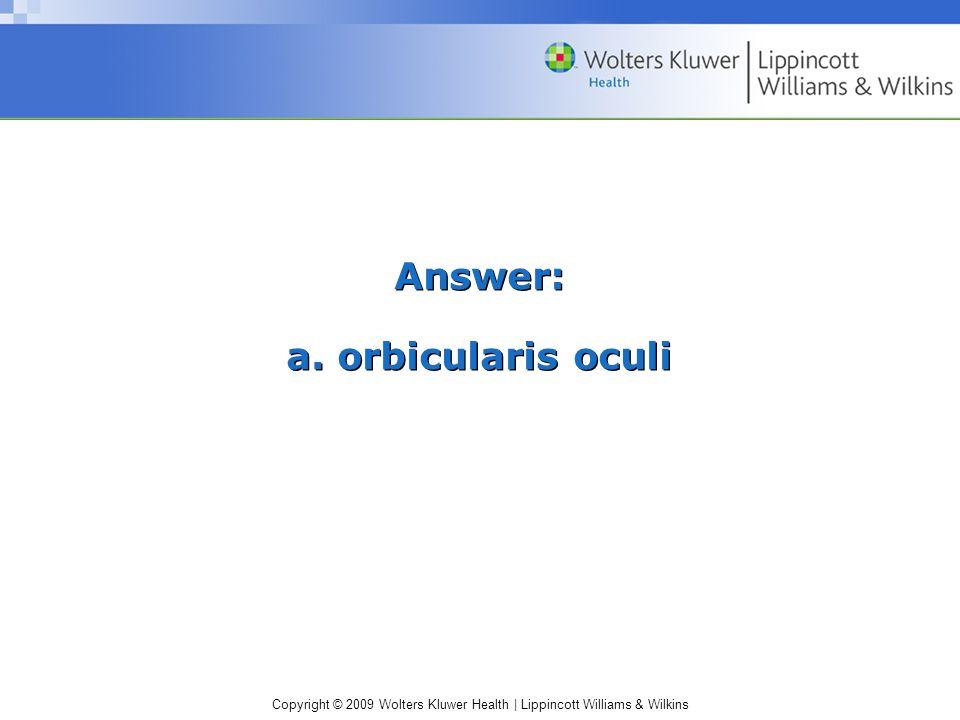Copyright © 2009 Wolters Kluwer Health | Lippincott Williams & Wilkins Answer: a. orbicularis oculi
