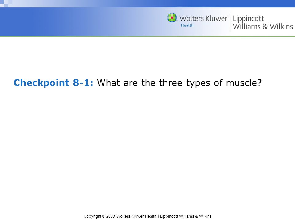 Copyright © 2009 Wolters Kluwer Health | Lippincott Williams & Wilkins Checkpoint 8-1: What are the three types of muscle?