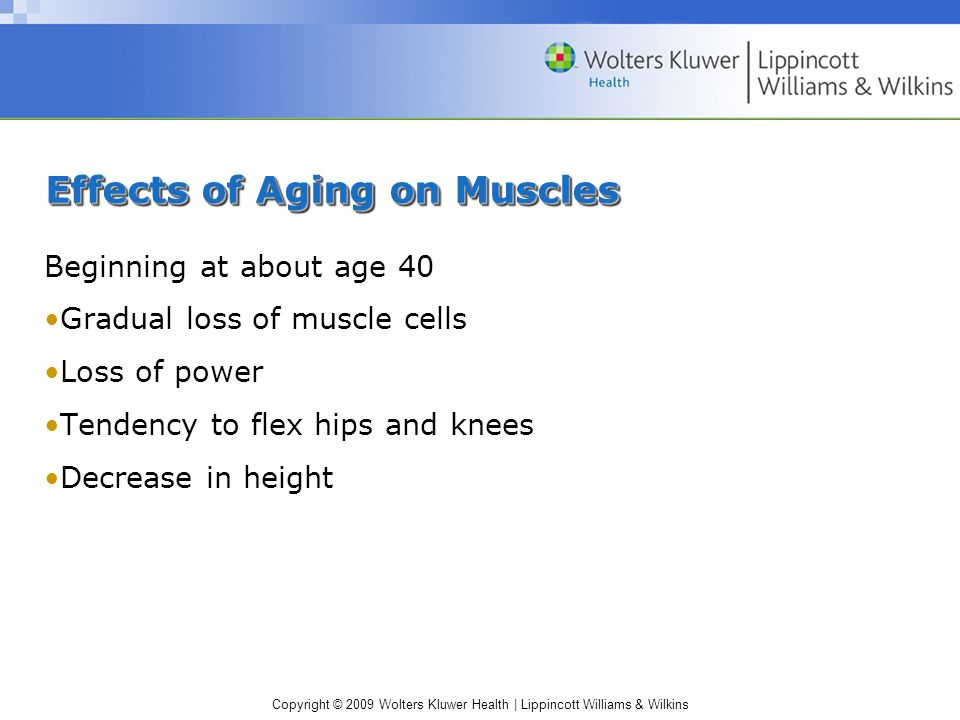Copyright © 2009 Wolters Kluwer Health | Lippincott Williams & Wilkins Effects of Aging on Muscles Beginning at about age 40 Gradual loss of muscle cells Loss of power Tendency to flex hips and knees Decrease in height