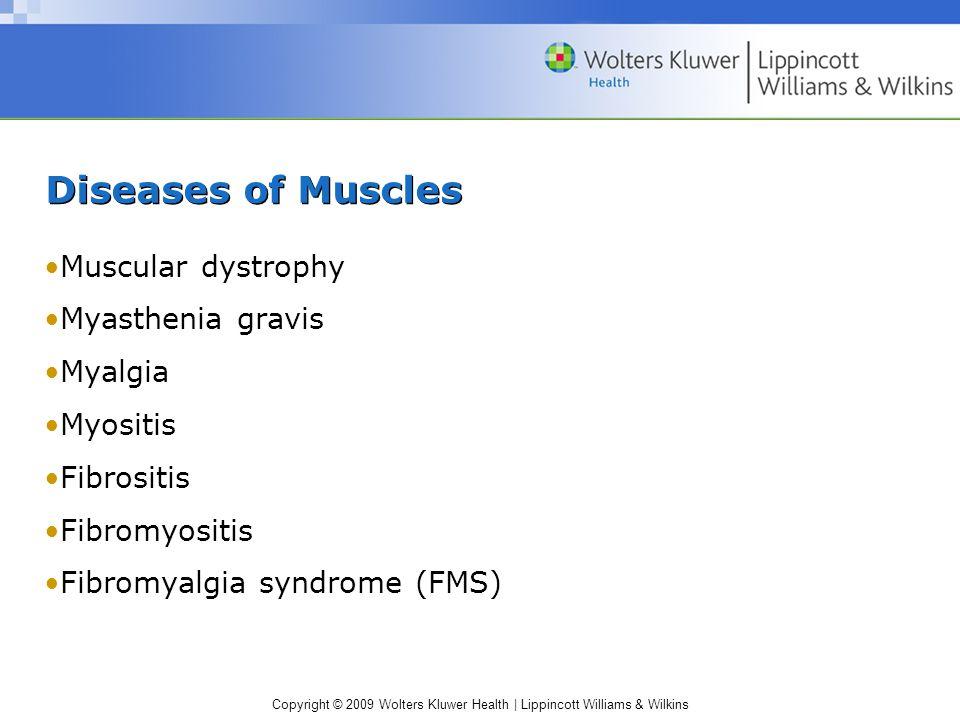 Copyright © 2009 Wolters Kluwer Health | Lippincott Williams & Wilkins Diseases of Muscles Muscular dystrophy Myasthenia gravis Myalgia Myositis Fibrositis Fibromyositis Fibromyalgia syndrome (FMS)